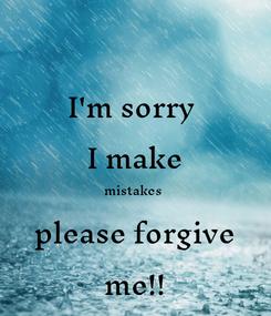 Poster: I'm sorry   I make  mistakes   please forgive  me!!