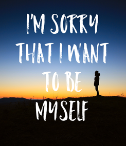 Poster: I'm sorry that I want to be MYSELF