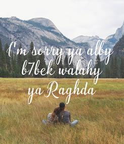 Poster: I'm sorry ya alby  b7bek walahy  ya Raghda