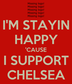 Poster: I'M STAYIN HAPPY 'CAUSE I SUPPORT CHELSEA