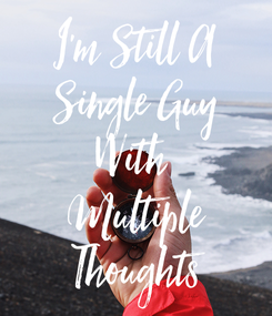 Poster: I'm Still A Single Guy With  Multiple Thoughts