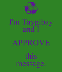 Poster: I'm Taygibay and I APPROVE this message.