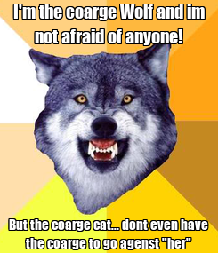 """Poster: I'm the coarge Wolf and im not afraid of anyone! But the coarge cat... dont even have the coarge to go agenst """"her"""""""