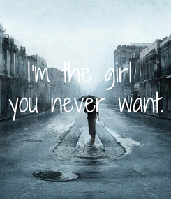 Poster:  I'm the girl  you never want.