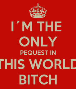 Poster: I´M THE  ONLY PEQUEST IN THIS WORLD BITCH