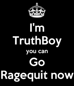 Poster: I'm TruthBoy you can Go Ragequit now