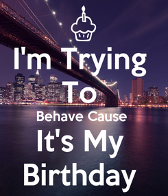 Poster: I'm Trying  To  Behave Cause  It's My  Birthday