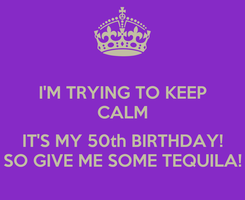 Poster: I'M TRYING TO KEEP CALM  IT'S MY 50th BIRTHDAY! SO GIVE ME SOME TEQUILA!