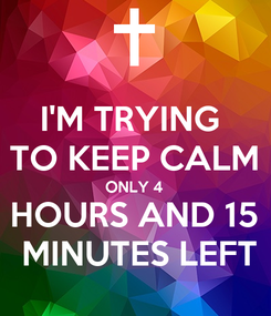 Poster: I'M TRYING  TO KEEP CALM ONLY 4 HOURS AND 15  MINUTES LEFT