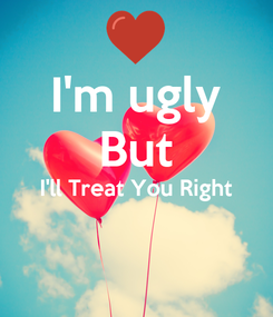 Poster: I'm ugly But I'll Treat You Right