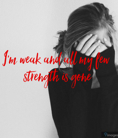 Poster: I'm weak and all my few  strength is gone