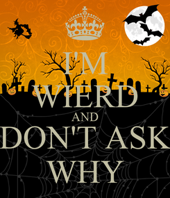 Poster: I'M WIERD AND DON'T ASK WHY