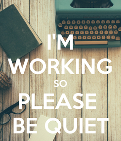 Poster: I'M WORKING SO PLEASE  BE QUIET