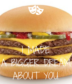 Poster:   I MADE A BIGGER DREAM ABOUT YOU