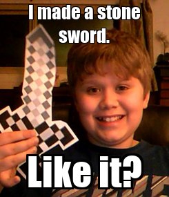 Poster: I made a stone sword. Like it?