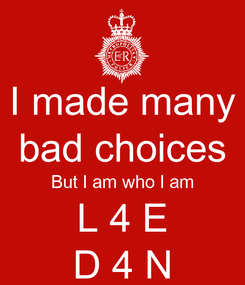 Poster: I made many bad choices But I am who I am L 4 E D 4 N