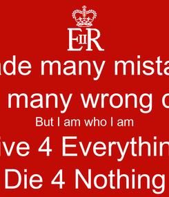 Poster: I made many mistakes I made many wrong choices But I am who I am Live 4 Everything Die 4 Nothing