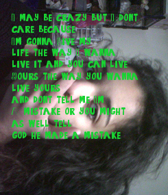 Poster: I may be crazy but I don't  care because  I'm gonna Live my life the way I wanna live it and you can live  Yours the way you wanna  live yours, and don't