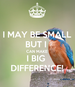 Poster: I MAY BE SMALL BUT I  CAN MAKE  I BIG  DIFFERENCE!