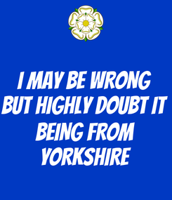Poster: I MAY BE WRONG BUT HIGHLY DOUBT IT  BEING FROM YORKSHIRE