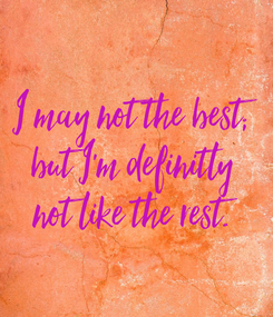 Poster: I may not the best; but I'm definitly not like the rest.