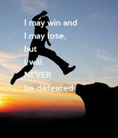 Poster: I may win and I may lose,  but I will NEVER be defeated