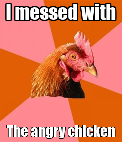 Poster: I messed with The angry chicken