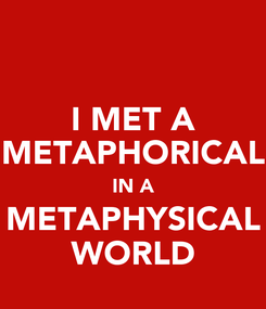 Poster: I MET A METAPHORICAL IN A METAPHYSICAL WORLD