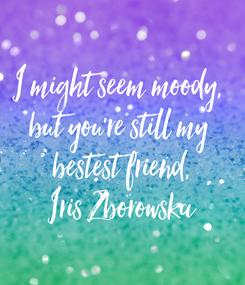 Poster: I might seem moody,  but you're still my  bestest friend, Iris Zborowska
