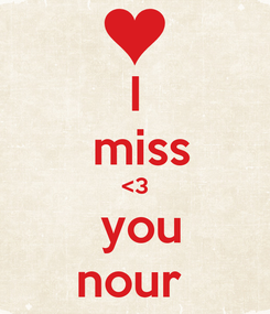 Poster: I  miss <3  you nour