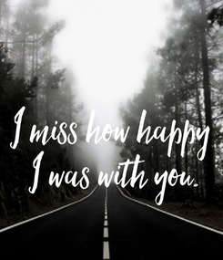 Poster:  I miss how happy  I was with you.