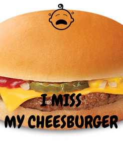 Poster:    I MISS MY CHEESBURGER