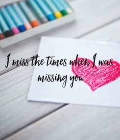 Poster: I miss the times when I was  missing you