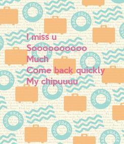 Poster: I miss u  Soooooooooo Much   Come back quickly  My chipuuuu