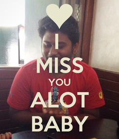 Poster: I  MISS YOU ALOT BABY