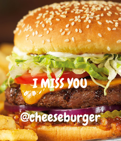 Poster:   I MISS YOU  @cheeseburger