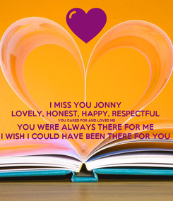 Poster: I MISS YOU JONNY  LOVELY, HONEST, HAPPY, RESPECTFUL  YOU CARED FOR AND LOVED ME YOU WERE ALWAYS THERE FOR ME  I WISH I COULD HAVE BEEN THERE FOR YOU