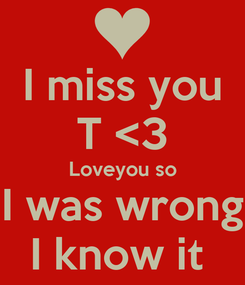 Poster: I miss you T <3 Loveyou so I was wrong I know it