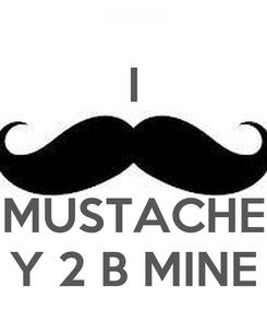 Poster: I   MUSTACHE Y 2 B MINE