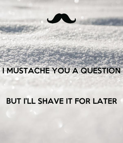 Poster: I MUSTACHE YOU A QUESTION    BUT I'LL SHAVE IT FOR LATER