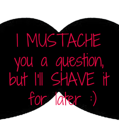 Poster: I MUSTACHE  you a question,  but I'll SHAVE it  for later :)