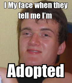 Poster: I My face when they tell me I'm  Adopted