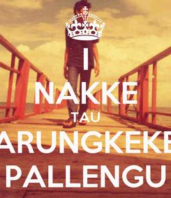 Poster: I NAKKE TAU ARUNGKEKE PALLENGU