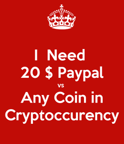 Poster: I  Need  20 $ Paypal vs  Any Coin in Cryptoccurency