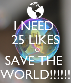 Poster: I NEED  25 LIKES TO SAVE THE  WORLD!!!!!!