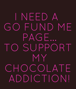 Poster: I NEED A  GO FUND ME  PAGE... TO SUPPORT  MY CHOCOLATE  ADDICTION!