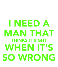 Poster: I NEED A MAN THAT THINKS IT RIGHT WHEN IT'S SO WRONG