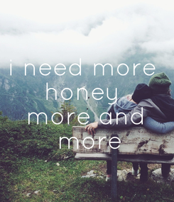 Poster: i need more  honey  more and  more