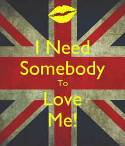 Poster: I Need Somebody To Love Me!