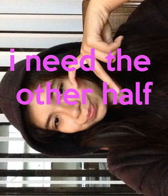 Poster: i need the  other half